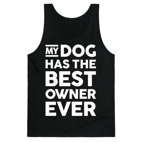 My Dog Has The Best Owner Ever Tank Top