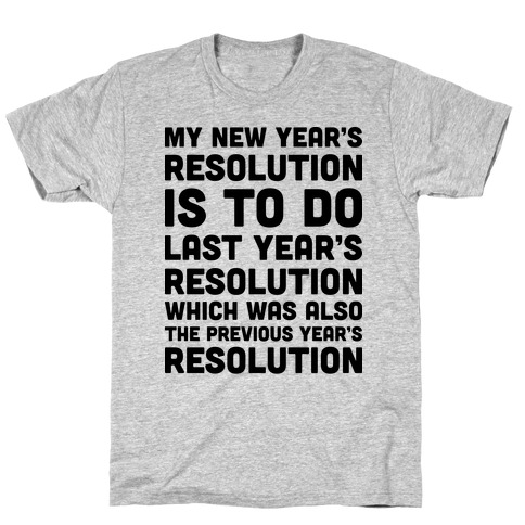 My New Year's Resolution Is To Do Last Year's Resolution Which Was Also The Previous Year's Resolution T-Shirt