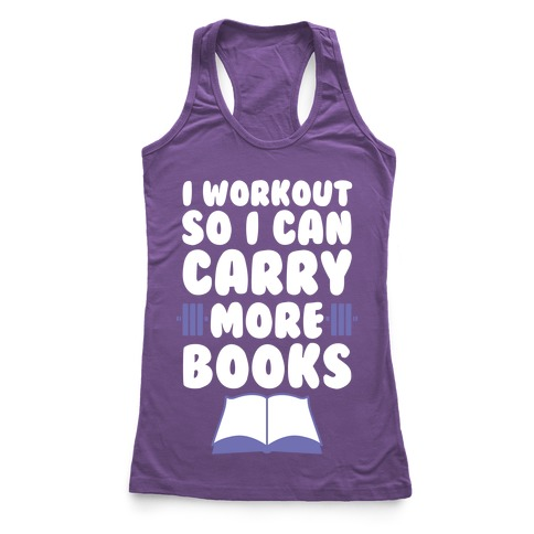 I Workout So I Can Carry More Books Racerback Tank Top