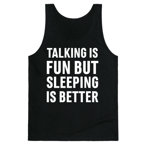 Talking Is Fun But Sleeping Is Better Tank Top