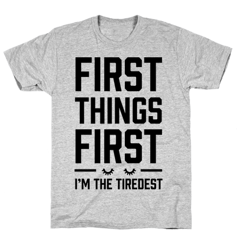 First Things First I'm The Tiredest Mens T-Shirt