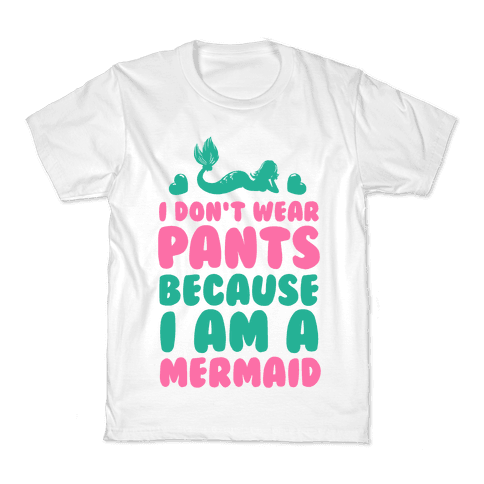 I Don't Wear Pants Because I Am a Mermaid Kids T-Shirt