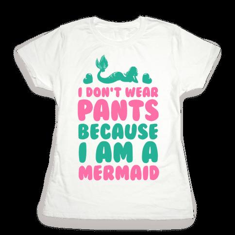 I Don't Wear Pants Because I Am a Mermaid Womens T-Shirt