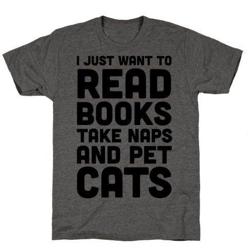 I Just Want To Read Books Take Naps And Pet Cats T-Shirt