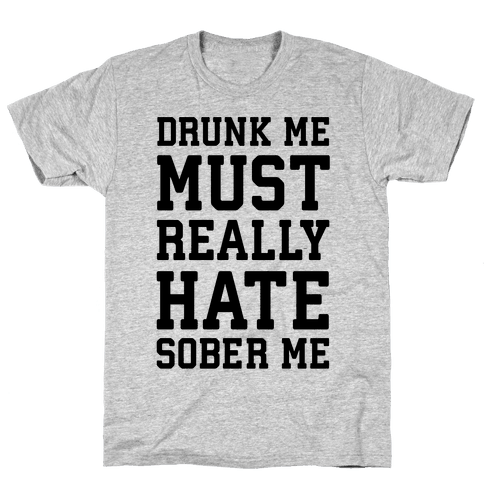 Drunk Me Must Really Hate Sober Me Mens T-Shirt