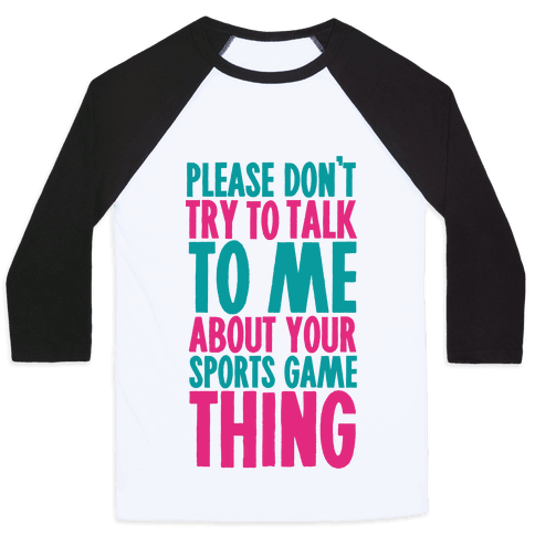 Please Don't Try to Talk to Me About Your Sports Game Thing Baseball Tee