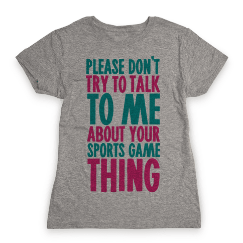 Please Don't Try to Talk to Me About Your Sports Game Thing Womens T-Shirt