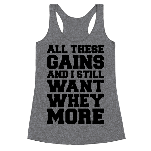 All These Gains and Still I Want Whey More Racerback Tank Top