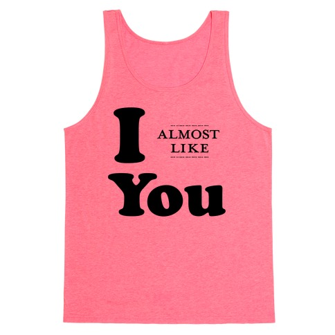 I Almost Like You Tank Top