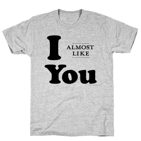 I Almost Like You Mens T-Shirt