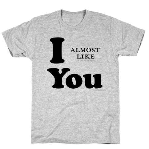 I Almost Like You T-Shirt