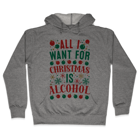 All I Want For Christmas Is Alcohol Hooded Sweatshirt