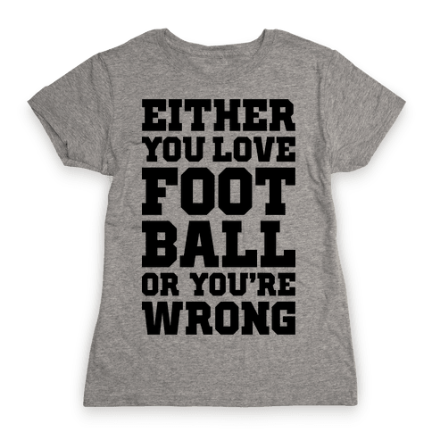 Either You Love Football Or You're Wrong Womens T-Shirt