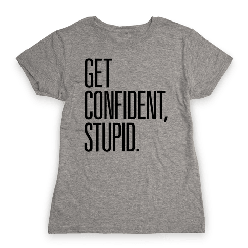 Get Confident, Stupid Womens T-Shirt