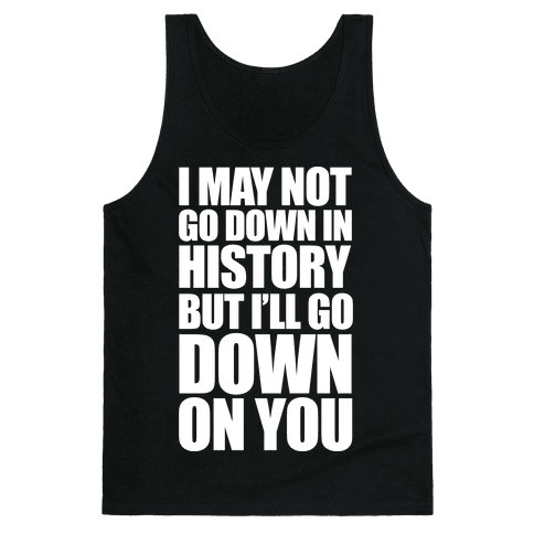 I May Not Go Down In History Tank Top