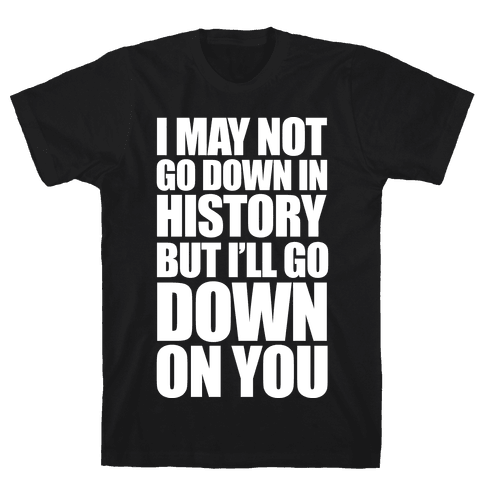 I May Not Go Down In History Mens T-Shirt