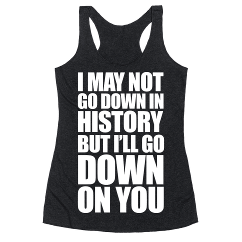 I May Not Go Down In History Racerback Tank Top