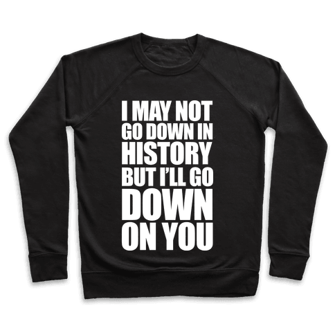 I May Not Go Down In History Pullover