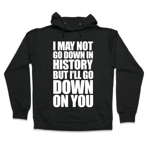 I May Not Go Down In History Hooded Sweatshirt