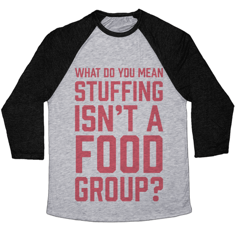 What Do You Mean Stuffing Isn't A Food Group? Baseball Tee