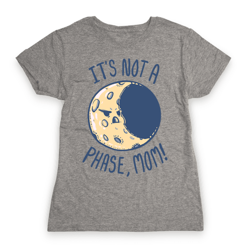 It's Not a Phase, Mom! Womens T-Shirt