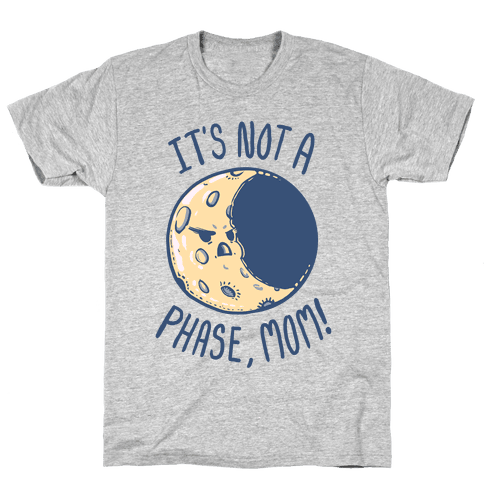It's Not a Phase, Mom! Mens T-Shirt