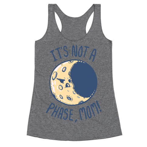 It's Not a Phase, Mom! Racerback Tank Top