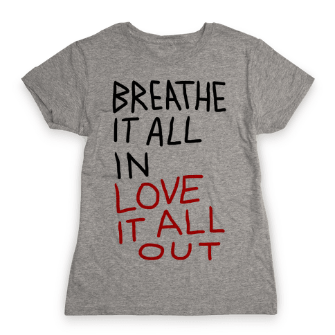 Breathe It All In Love It All Out Womens T-Shirt