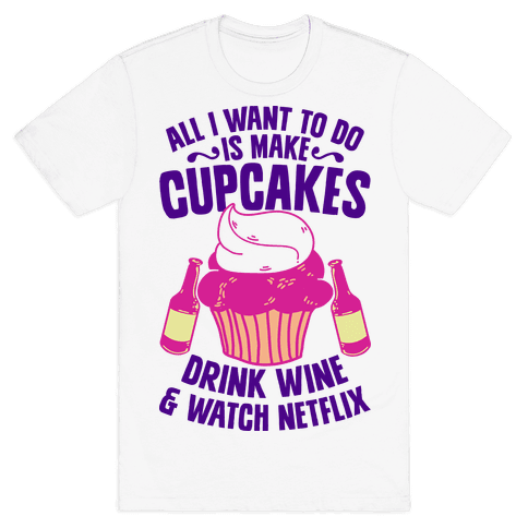 All I Want to do is Make Cupcakes, Drink Wine & Watch Netflix Mens T-Shirt