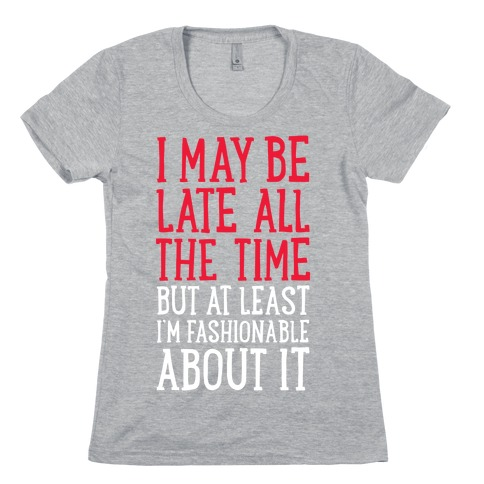 I May Be Late All The Time (But At Least I'm Fashionable About It) Womens T-Shirt