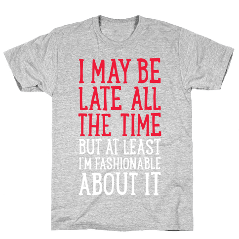 I May Be Late All The Time (But At Least I'm Fashionable About It) Mens T-Shirt