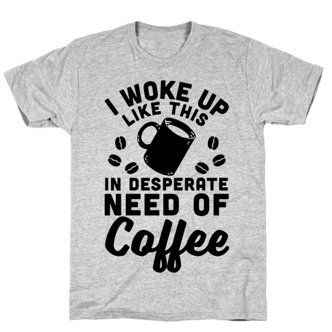 I Woke Up Like This Is In Desperate Need Of Coffee Mens T-Shirt