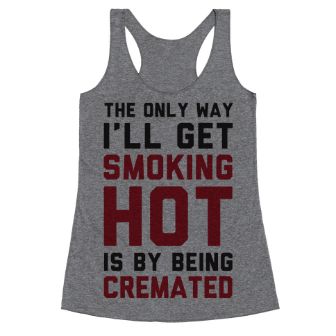 The Only Way I'll Get Smoking Hot Is By Being Cremated Racerback Tank Top