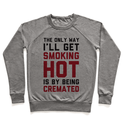 The Only Way I'll Get Smoking Hot Is By Being Cremated Pullover