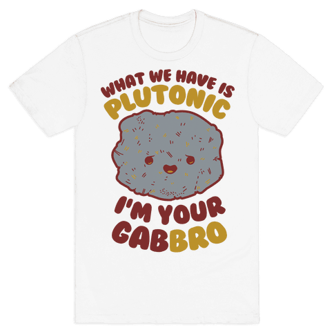 What We Have Is Plutonic I'm Your Gabbro Mens T-Shirt