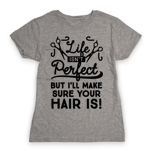 Life Isn't Perfect, But I'll Make Sure Your Hair Is Womens T-Shirt