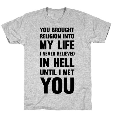 You Brought Religion Into My Life Mens/Unisex T-Shirt
