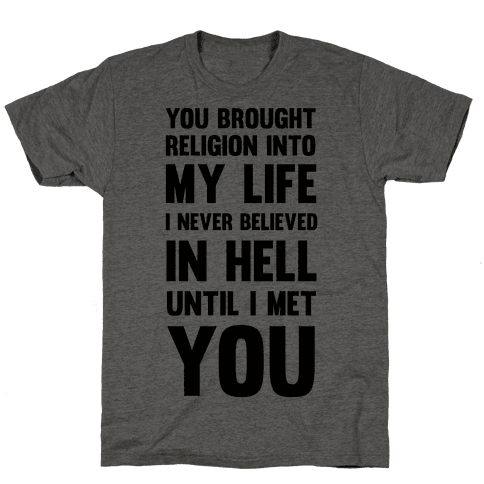 You Brought Religion Into My Life Mens T-Shirt