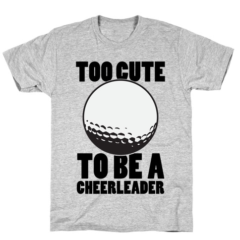 Too Cute To Be a Cheerleader (Golf) T-Shirt