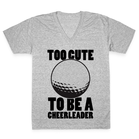 Too Cute To Be a Cheerleader (Golf) V-Neck Tee Shirt