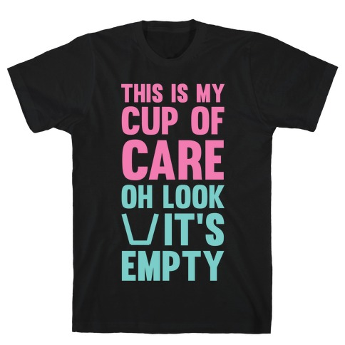 This Is My Cup Of Care, Oh Look It's Empty T-Shirt