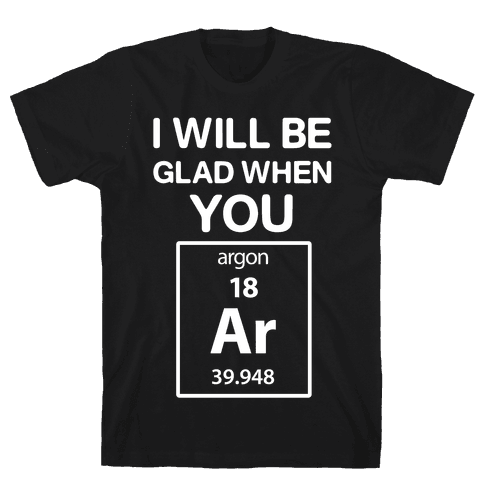 I Will Be Glad When You Argon Mens T-Shirt