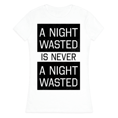 A Night Wasted is Never a Night Wasted Womens T-Shirt