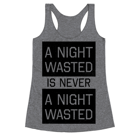 A Night Wasted is Never a Night Wasted Racerback Tank Top