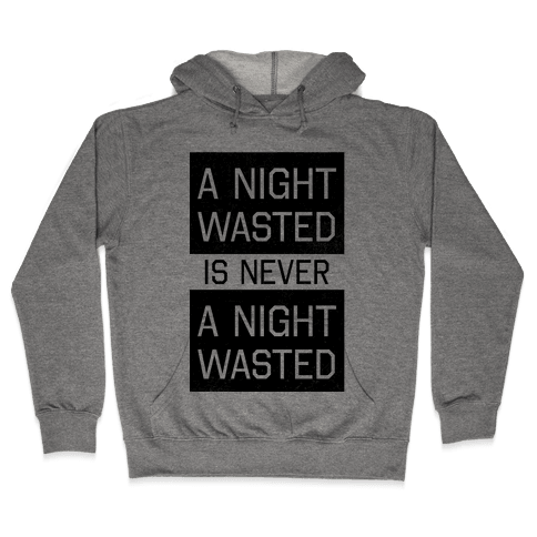 A Night Wasted is Never a Night Wasted Hooded Sweatshirt