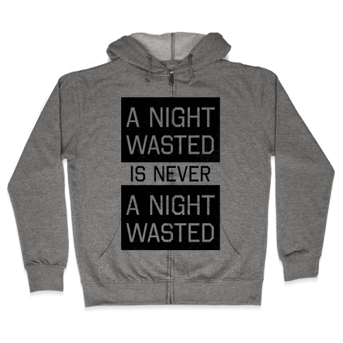 A Night Wasted is Never a Night Wasted Zip Hoodie