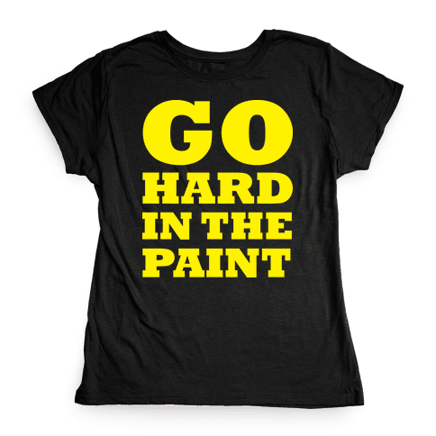 Go Hard In The Paint Womens T-Shirt