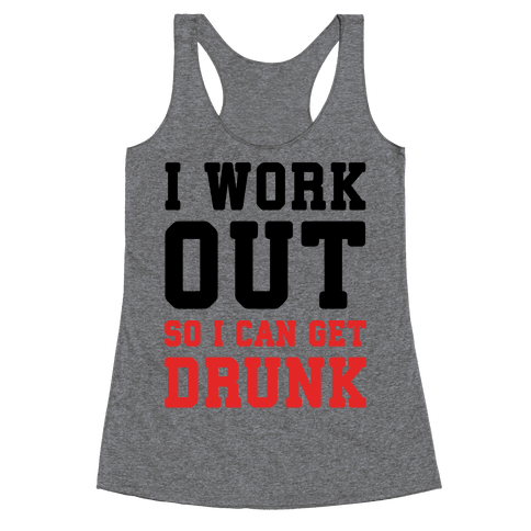 I Work Out So I Can Get Drunk Racerback Tank Top