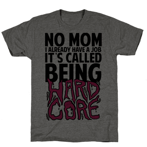 No Mom I Already Have Job It's Called Being Hardcore Mens T-Shirt