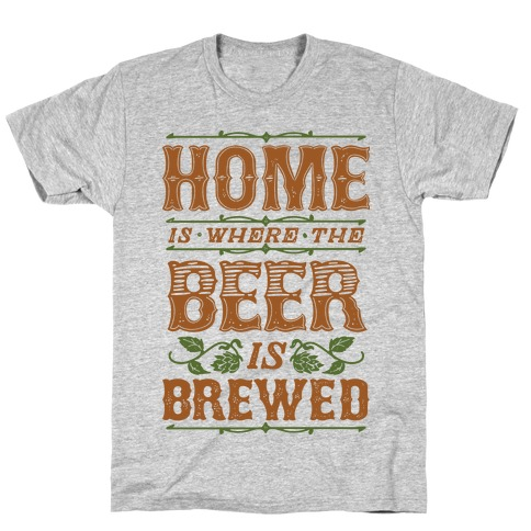 Home Is Where The Beer Is Brewed T-Shirt